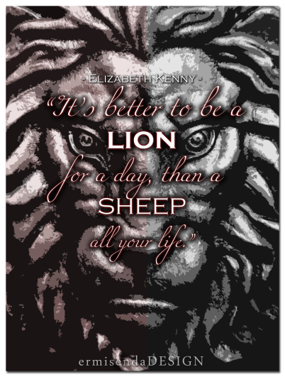 """It's better to be a lion for a day, than a sheep all your life."" - Elizabeth Kenny"